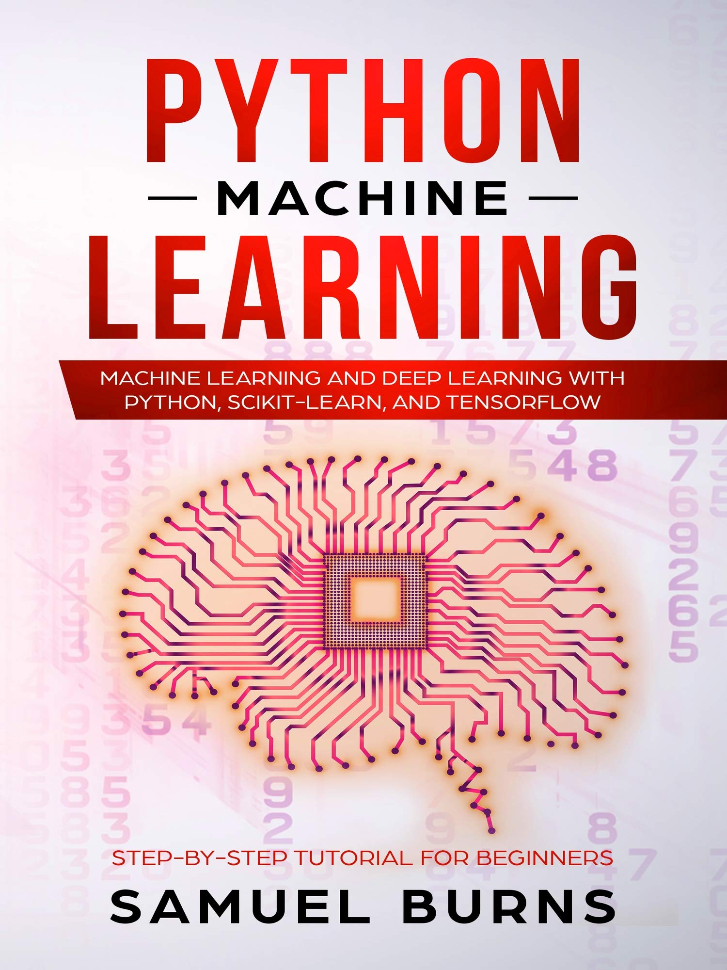 Python Machine Learning: Machine Learning and Deep Learning with Python, scikit-learn and Tensorflow (Step-by-Step Tutorial For Beginners--Updated--) por Samuel Burns
