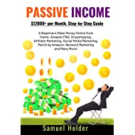 Passive Income : $12,000+ per Month, Step-by-Step Guide for Beginners Make Money Online from Home: Amazon FBA, Dropshipping, Affiliate Marketing, Social Media Marketing, Merch by Amazon & Many More!