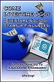 Come Investire Oggi: Diventare socio di Startup Finlandesi (La Soluzione sei tu - Educazione Finanziaria Vol. 1)