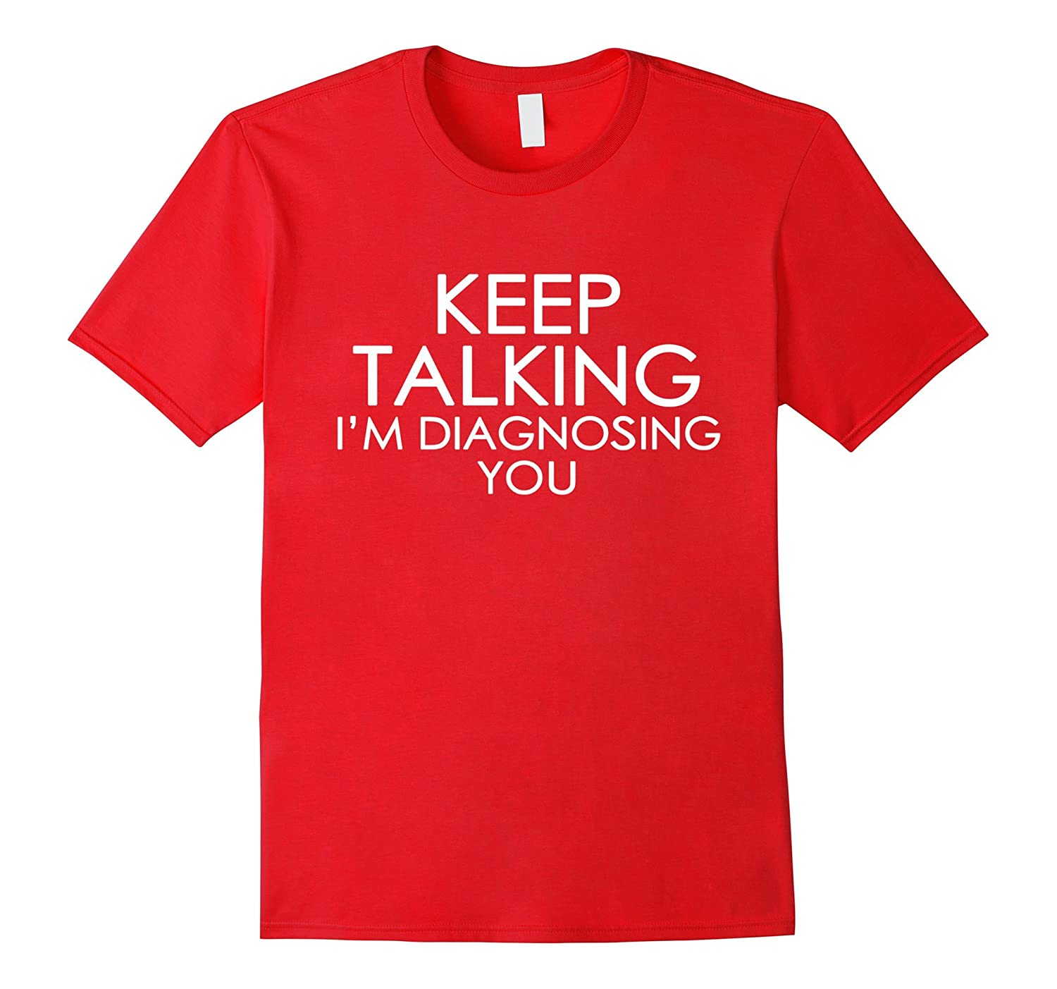 Keep Talking Im Diagnosing You  Funny T-shirt-TD