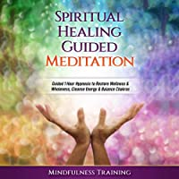 Spiritual Healing Guided Meditation: Guided 1 Hour Hypnosis to Restore Wellness & Wholeness, Cleanse Energy, Balance Chakras