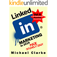 LinkedIn Marketing in 2019 Made (Stupidly) Easy | How to Achieve Business LinkedIn Awesomeness: (Vol. 6 of the Small Business Marketing Collection)