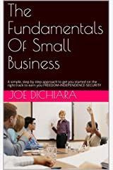 The Fundamentals Of Small Business: A simple, step by step approach to get you started on the right track to earn you FREEDOM-INDEPENDENCE-SECURITY Kindle Edition