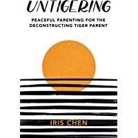 Untigering: Peaceful Parenting for the Deconstructing Tiger Parent