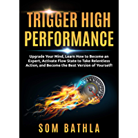 Trigger High Performance: Upgrade Your Mind, Learn Effectively to Become an Expert, Activate Flow State to Take Relentless Action, and Perform At Your Best (Personal Mastery Series Book 3)