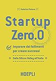 Startup Zero.0: Imparare dai fallimenti per creare successi. Dalla Silicon Valley all'Italia.