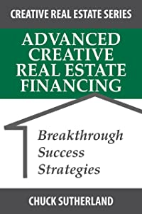 Advanced Creative Real Estate Financing: Breakthrough Success Strategies (Creative Real Estate Series Book 3)