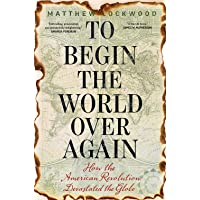 To Begin the World Over Again: How the American Revolution Transformed the Globe