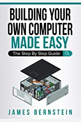 Building Your Own Computer Made Easy: The Step By Step Guide (Computers Made Easy Book 6) Kindle Edition