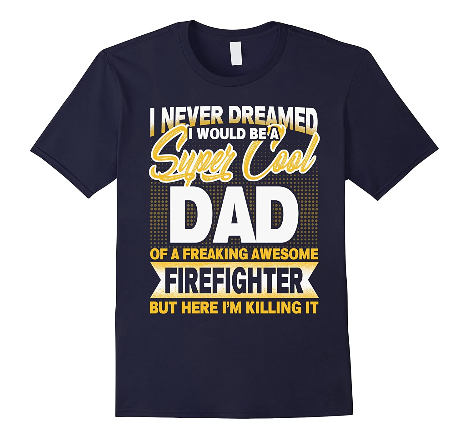 i never dreamed i would be a super cool dad of firefighter