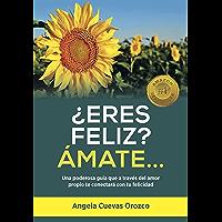 ¿ERES FELIZ? ÁMATE…: Una poderosa guía que a través del amor propio te conectará con tu felicidad (Spanish Edition)