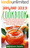 Jam and Jelly Cookbook: Learn How to Preserve and Can Fruits to Prepare Tasty and Delicious Jams and Jellies Fast and Easy In Under 40 Minutes (Sunny Harvest in Jars Book 3)