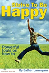Strive To Be Happy: Powerful Tools On How To Kindle Edition