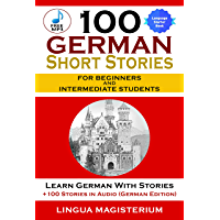 100 German Short Stories For Beginners And Intermediate Students: Learn German With Stories + 100 Stories in Audio…