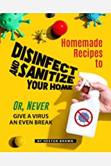 Homemade Recipes to Disinfect and Sanitize Your Home: Or, Never Give a Virus an Even Break Kindle Edition