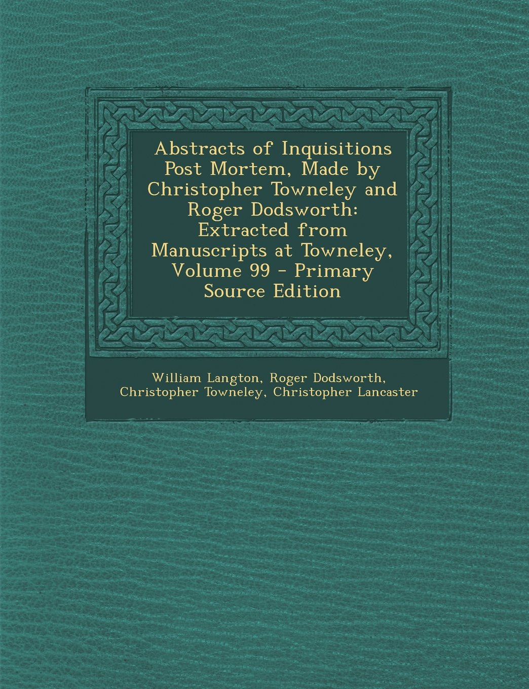 Download Abstracts of Inquisitions Post Mortem, Made by Christopher Towneley and Roger Dodsworth: Extracted from Manuscripts at Towneley, Volume 99 - Primary Source Edition PDF