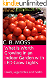 What is Worth Growing in an Indoor Garden with LED Grow Lights: Fruits, vegetables and herbs. (English Edition)