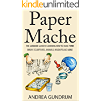 Paper Mache: The Ultimate Guide to Learning How to Make Paper Mache Sculptures, Animals, Wildlife and More! (How to Paper Mache - Paper Mache - Paper Crafts ... Mache for Beginners - Arts and Crafts)