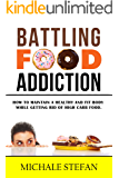 Battling Food Addiction: How to Maintain a Healthy and Fit Body while Getting Rid of High Carb Food (Emotional Eating, Food Junkie,Manage Cravings,Rewire Your Brain,Stop Overeating)