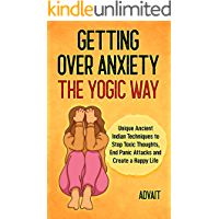 Getting Over Anxiety The Yogic Way: Unique Ancient Indian Techniques to Stop Toxic Thoughts, End Panic Attacks and…