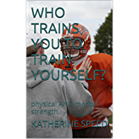 WHO TRAINS YOU TO TRAIN YOURSELF?: physical  AND  mental strength. (English Edition)