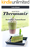 REZEPTE FÜR DEN THERMOMIX / BACKEN & SMOOTHIES: Bestseller - Sammelband (Thermomix Rezepte, Thermomix TM5, Thermomix Smoothies, Thermomix backen, Thermomix Low Carb, Kuchen, Kekse, Torten, Muffins)