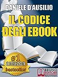 IL CODICE DEGLI EBOOK. Come Creare, Progettare, Scrivere e Pubblicare il Tuo Ebook: Scrivere un Libro in formato digitale anche per Amazon Kindle (Rendite Passive Vol. 1)