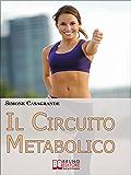 Il Circuito Metabolico. Come Accelerare il Metabolismo e Tonificare il Tuo Corpo in Soli 30 Minuti. (Ebook Italiano - Anteprima Gratis): Come Accelerare ... e Tonificare il Tuo Corpo in Soli 30 Minuti
