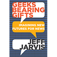 Geeks Bearing Gifts: Imagining New Futures for News (English Edition)