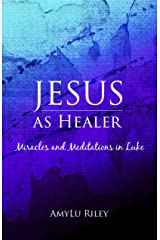 Jesus as Healer: Miracles and Meditations in Luke (A Christian Devotional) Kindle Edition