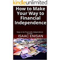 How to Make Your Way to Financial Independence: Steps to be Financially Independence Forever