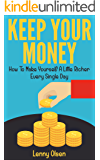 Keep Your Money - How to Become a Little Richer Every Single Day (Saving money, money management, frugal living, becoming rich, wealth management, budgeting money, budgeting and money management)