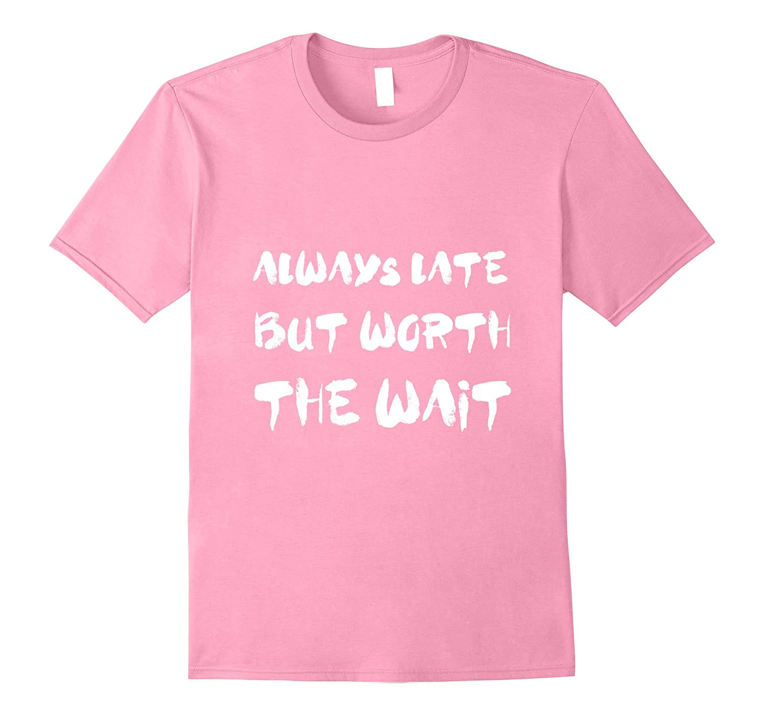 Always Late But Worth The Wait Funny Text Shirts-TH
