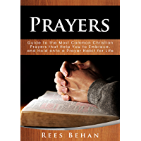 Prayers: Guide to the Most Common Christian Prayers that Help You to Embrace, and Hold onto a Prayer Habit for Life (English Edition)