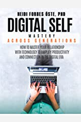 Digital Self Mastery Across Generations: How to Master Your Relationship with Technology to Amplify Productivity and Connection in the Digital Era Kindle Edition