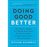 Doing Good Better: How Effective Altruism Can Help You Help Others, Do Work that Matters, and Make Smarter Choices about Givi