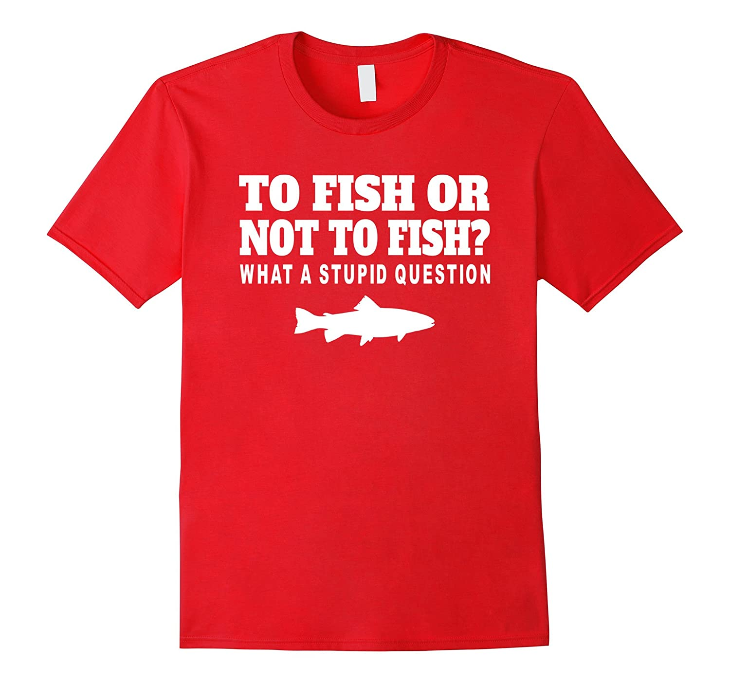 To Fish Or Not To Fish Funny Fishing T-Shirt-RT