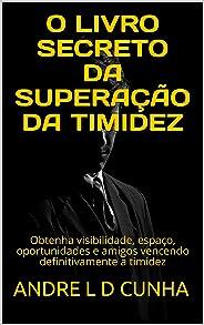 O LIVRO SECRETO DA SUPERAÇÃO DA TIMIDEZ: Obtenha visibilidade, espaço, oportunidades e amigos vencendo definitivamente a timi