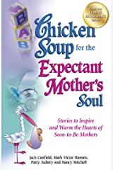 Chicken Soup for the Expectant Mother's Soul: Stories to Inspire and Warm the Hearts of Soon-to-Be Mothers Kindle Edition