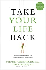 Take Your Life Back: How to Stop Letting the Past and Other People Control You Kindle Edition