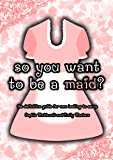 So You Want to Be a Maid?: The Definitive Guide for Men Looking to Serve