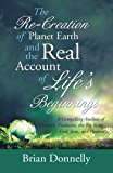 The Re-Creation of Planet Earth and the Real Account of Life'S Beginnings: A Compelling Analysis of Creation, Evolution, the Big Bang, God, Jesus, and Heaven