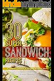 30 Super Sandwich Recipes: A Complete Cookbook of Intriguing Sandwich Ideas
