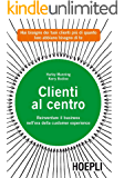 Clienti al centro: Reinventare il business nell'era della customer experience (Marketing e management)