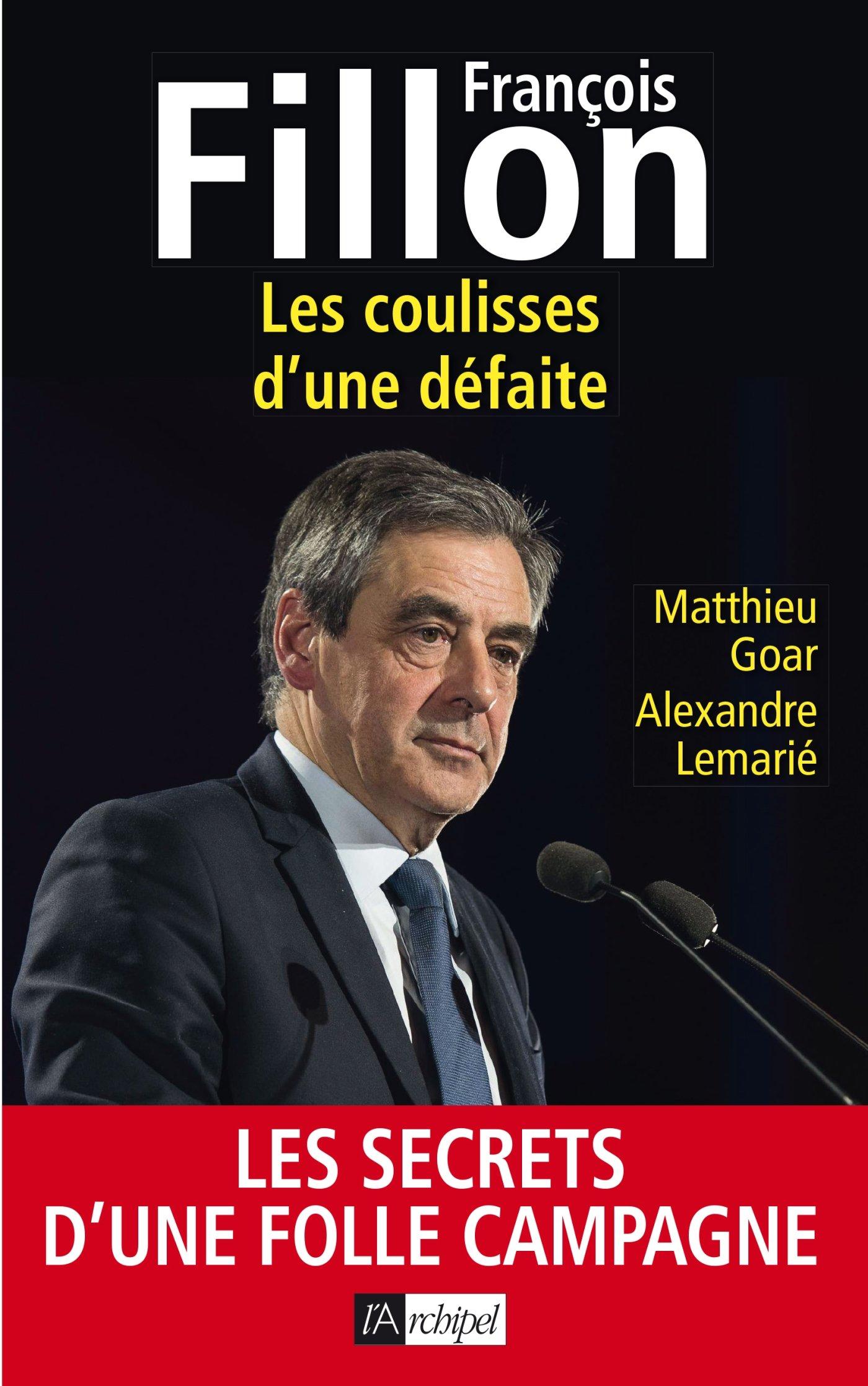 François Fillon: Les coulisses d'une défaite Broché – 10 mai 2017 Matthieu Goar Alexandre Lemarié Archipel 2809822484