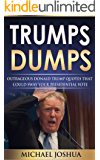 Trumps Dumps: Outrageous Donald Trump Quotes that could Sway your Presidential Vote **NEW UPDATED EDITION**: Donald Trump for President 2016?