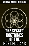 THE SECRET DOCTRINES OF THE ROSICRUCIANS: Revelations about the Ancient Secret Society Devoted to the Study of Occult Doctrines, the Spiritual Realm of ... of Occult Powers (English Edition)