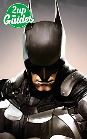 Batman: Arkham Knight Strategy Guide & Game Walkthrough � Cheats; Tips; Tricks; AND MORE!