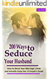 200 Ways to Seduce Your Husband: How to Boost Your Marriage Libido and Actually Enjoy Sex: A Couple's Intimacy Guide (English Edition)
