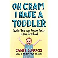 Oh Crap! I Have a Toddler: Tackling These Crazy Awesome Years―No Time-outs Needed